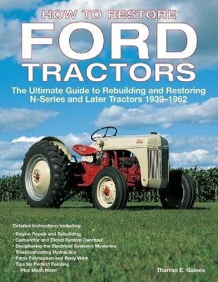 How to Restore Ford Tractors - The Ultimate Guide to Rebuilding and Restoring N-Series and Later Tractors 1939-1962...