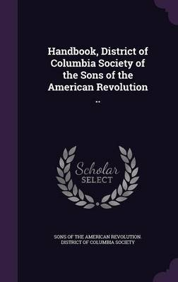 Handbook, District of Columbia Society of the Sons of the American Revolution .. (Hardcover): Sons of the American Revolution...