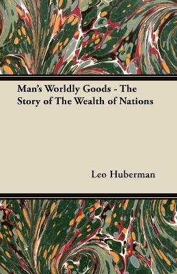 Man's Worldly Goods - The Story of The Wealth of Nations (Paperback): Leo Huberman
