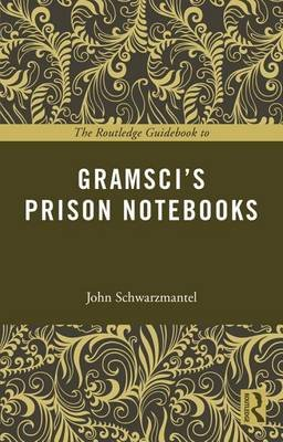 The Routledge Guidebook to Gramsci's Prison Notebooks (Electronic book text): John Schwarzmantel