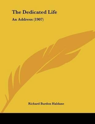 The Dedicated Life - An Address (1907) (Paperback): Richard Burdon Haldane