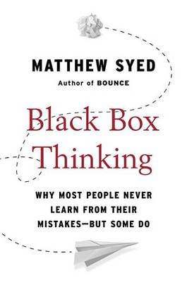 Black Box Thinking - Why Most People Never Learn from Their Mistakes--But Some Do (Paperback): Matthew Syed