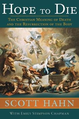 Hope to Die - The Christian Meaning of Death and the Resurrection of the Body (Hardcover): Scott Hahn