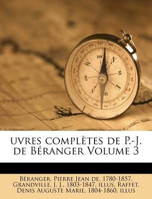 Uvres Completes de P.-J. de Beranger Volume 3 (English, French, Paperback): Pierre Jean De Beranger, J. J. 1803 Grandville,...