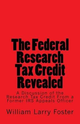 The Federal Research Tax Credit Revealed - A Discussion of the Research Tax Credit from a Former IRS Appeals Officer...
