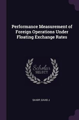 Performance Measurement of Foreign Operations Under Floating Exchange Rates (Paperback): David J. Sharp