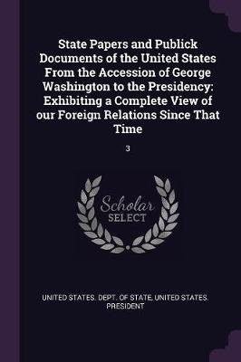 State Papers and Publick Documents of the United States from the Accession of George Washington to the Presidency - Exhibiting...