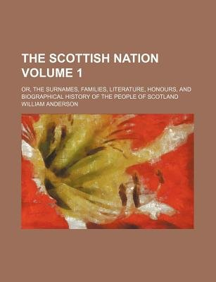 The Scottish Nation; Or, the Surnames, Families, Literature, Honours, and Biographical History of the People of Scotland Volume...