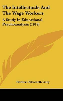 The Intellectuals and the Wage Workers - A Study in Educational Psychoanalysis (1919) (Hardcover): Herbert Ellsworth Cory