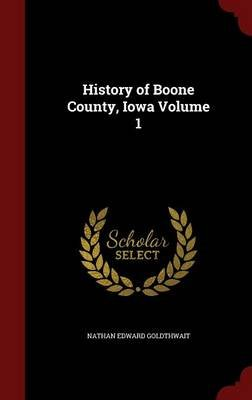 History of Boone County, Iowa; Volume 1 (Hardcover): Nathan Edward Goldthwait