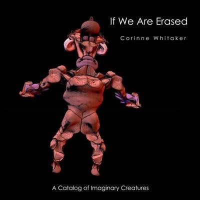 If We Are Erased Volume III - A Catalog of Evolutionary Creatures (Paperback): Corinne Whitaker