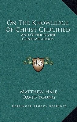 On the Knowledge of Christ Crucified - And Other Divine Contemplations (Hardcover): Matthew Hale