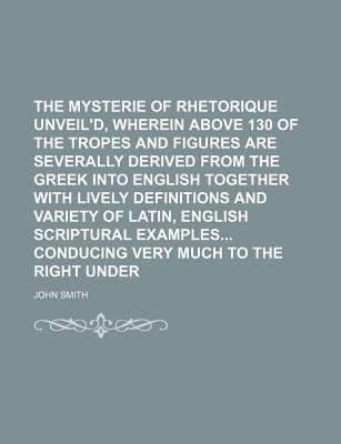 The Mysterie of Rhetorique Unveil'd, Wherein Above 130 of the Tropes and Figures Are Severally Derived from the Greek Into...