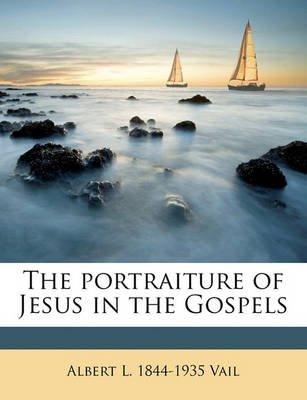 The Portraiture of Jesus in the Gospels (Paperback): Albert L. 1844 Vail