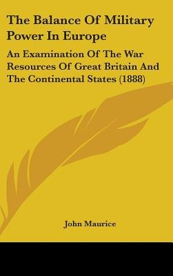The Balance of Military Power in Europe - An Examination of the War Resources of Great Britain and the Continental States...