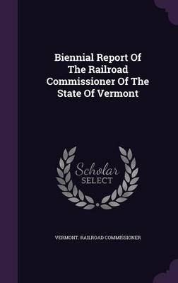 Biennial Report of the Railroad Commissioner of the State of Vermont (Hardcover): Vermont Railroad Commissioner