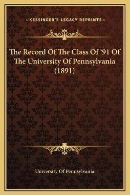 The Record Of The Class Of '91 Of The University Of Pennsylvania (1891) (Hardcover): University of Pennsylvania