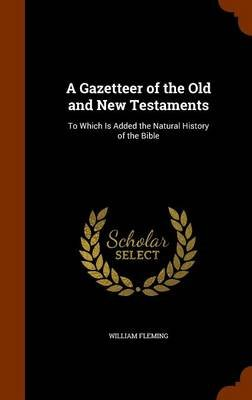 A Gazetteer of the Old and New Testaments - To Which Is Added the Natural History of the Bible (Hardcover): William Fleming
