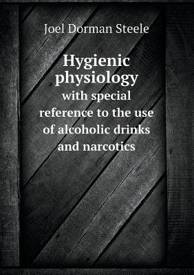 Hygienic Physiology with Special Reference to the Use of Alcoholic Drinks and Narcotics (Paperback): Joel Dorman Steele