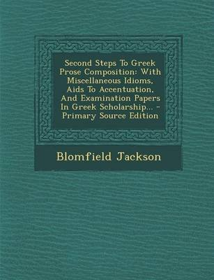 Second Steps to Greek Prose Composition - With Miscellaneous Idioms, AIDS to Accentuation, and Examination Papers in Greek...