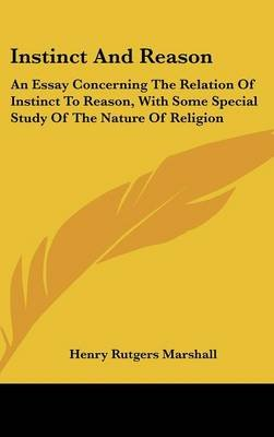Instinct and Reason - An Essay Concerning the Relation of Instinct to Reason, with Some Special Study of the Nature of Religion...