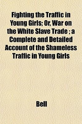 Fighting the Traffic in Young Girls; Or, War on the White Slave Trade; A Complete and Detailed Account of the Shameless Traffic...