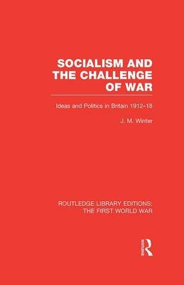 Socialism and the Challenge of War - Ideas and Politics in Britain, 1912-18 (Paperback): Jay M. Winter