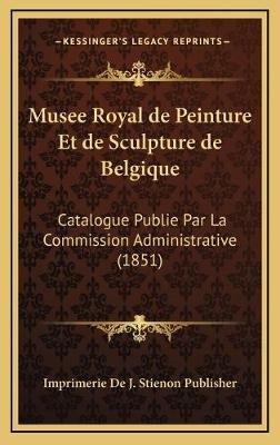 Musee Royal de Peinture Et de Sculpture de Belgique - Catalogue Publie Par La Commission Administrative (1851) (English,...