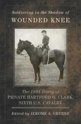 Soldiering in the Shadow of Wounded Knee - The 1891 Diary of Private Hartford G. Clark, Sixth U.S. Cavalry (Hardcover,...