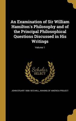 An Examination of Sir William Hamilton's Philosophy and of the Principal Philosophical Questions Discussed in His...