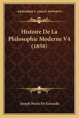 Histoire de La Philosophie Moderne V4 (1858) (French, Paperback): Joseph-Marie Degerando