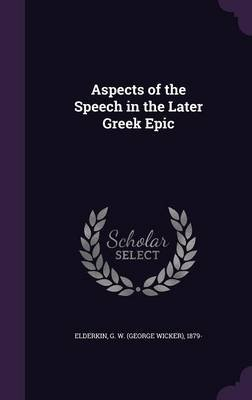 Aspects of the Speech in the Later Greek Epic (Hardcover): G W (George Wicker) 1879- Elderkin