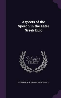 Aspects of the Speech in the Later Greek Epic (Hardcover): G W (George Wicker) 1879- Elderkin