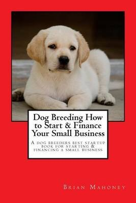 Dog Breeding How to Start & Finance Your Small Business - A