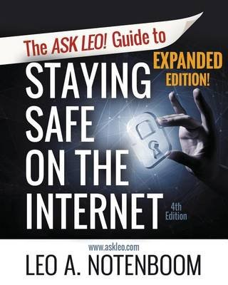 The Ask Leo! Guide to Staying Safe on the Internet - Expanded 4th Edition (Paperback): Leo A. Notenboom