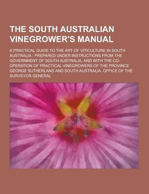 The South Australian Vinegrower's Manual; A Practical Guide to the Art of Viticulture in South Australia - Prepared Under...