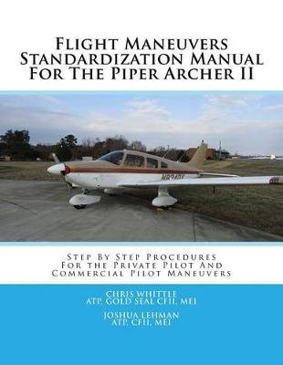Flight Maneuvers Standardization Manual for the Piper Archer II - Step by Step Procedures for the Private Pilot and Commercial...