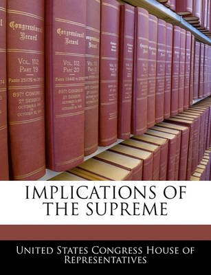 Implications of the Supreme (Paperback): United States Congress House of Represen