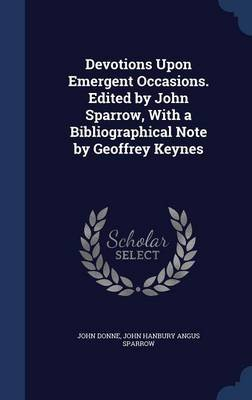 Devotions Upon Emergent Occasions. Edited by John Sparrow, with a Bibliographical Note by Geoffrey Keynes (Hardcover): John...