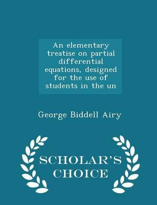 An Elementary Treatise on Partial Differential Equations, Designed for the Use of Students in the Un - Scholar's Choice...