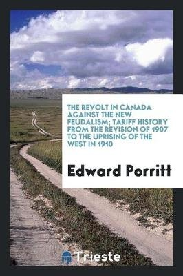 The Revolt in Canada Against the New Feudalism; Tariff History from the Revision of 1907 to the Uprising of the West in 1910...