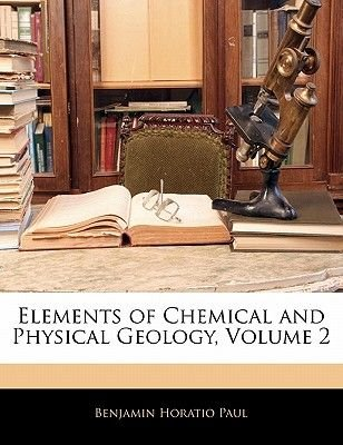 Elements of Chemical and Physical Geology, Volume 2 (Paperback): Benjamin Horatio Paul