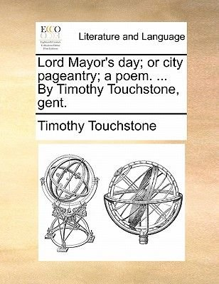 Lord Mayor's Day; Or City Pageantry; A Poem. ... by Timothy Touchstone, Gent. (Paperback): Timothy Touchstone