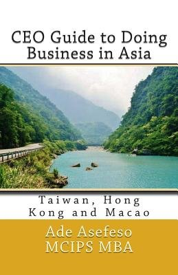CEO Guide to Doing Business in Asia - Taiwan, Hong Kong and Macao (Paperback): Ade Asefeso MCIPS MBA