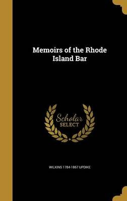 Memoirs of the Rhode Island Bar (Hardcover): Wilkins 1784-1867 Updike