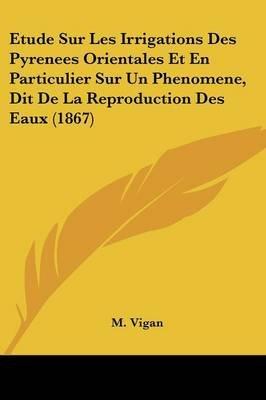 Etude Sur Les Irrigations Des Pyrenees Orientales Et En Particulier Sur Un Phenomene, Dit de La Reproduction Des Eaux (1867)...