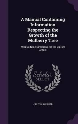 A Manual Containing Information Respecting the Growth of the Mulberry Tree - With Suitable Directions for the Culture of Silk...