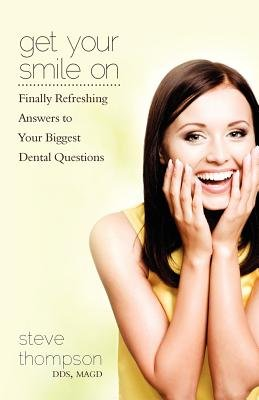 Get Your Smile on - Finally Refreshing Answers to Your Biggest Dental Questions (Paperback): Steve Thompson