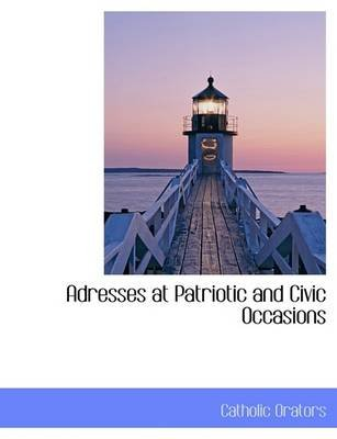 Adresses at Patriotic and Civic Occasions (Hardcover): Catholic Orators