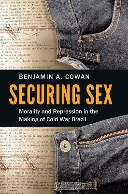 Securing Sex - Morality and Repression in the Making of Cold War Brazil (Paperback): Benjamin A Cowan